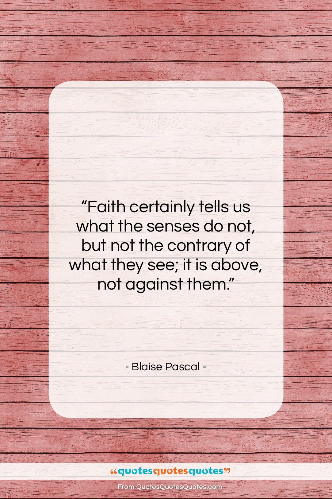 """Blaise Pascal quote: """"Faith certainly tells us what the senses…""""- at QuotesQuotesQuotes.com"""