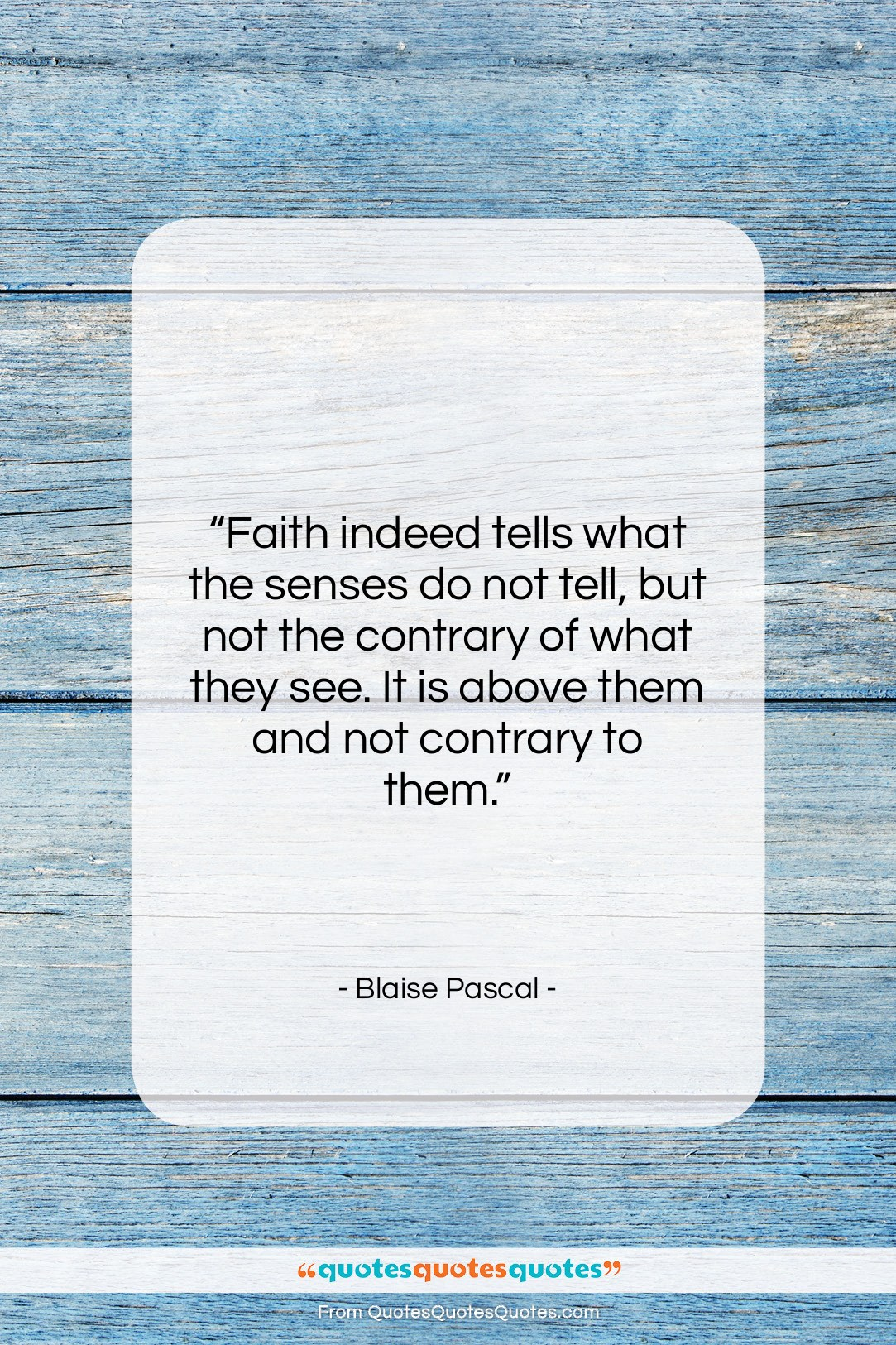 """Blaise Pascal quote: """"Faith indeed tells what the senses do…""""- at QuotesQuotesQuotes.com"""