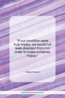 "Blaise Pascal quote: ""If our condition were truly happy, we…""- at QuotesQuotesQuotes.com"