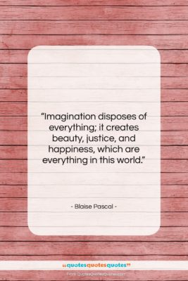 """Blaise Pascal quote: """"Imagination disposes of everything; it creates beauty,…""""- at QuotesQuotesQuotes.com"""