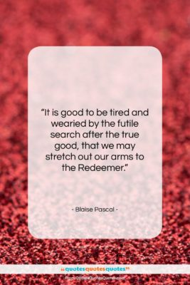 """Blaise Pascal quote: """"It is good to be tired and…""""- at QuotesQuotesQuotes.com"""