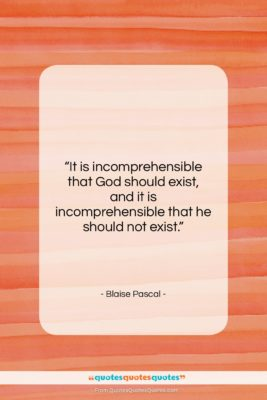 """Blaise Pascal quote: """"It is incomprehensible that God should exist,…""""- at QuotesQuotesQuotes.com"""