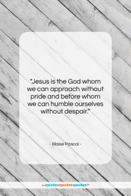"""Blaise Pascal quote: """"Jesus is the God whom we can…""""- at QuotesQuotesQuotes.com"""