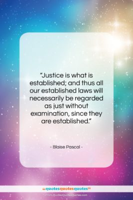 """Blaise Pascal quote: """"Justice is what is established; and thus…""""- at QuotesQuotesQuotes.com"""