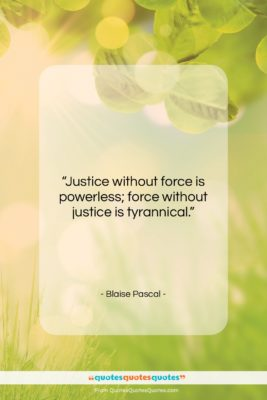 """Blaise Pascal quote: """"Justice without force is powerless; force without…""""- at QuotesQuotesQuotes.com"""