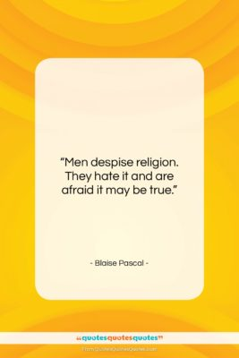"""Blaise Pascal quote: """"Men despise religion. They hate it and…""""- at QuotesQuotesQuotes.com"""