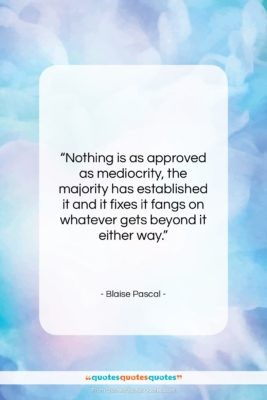 """Blaise Pascal quote: """"Nothing is as approved as mediocrity, the…""""- at QuotesQuotesQuotes.com"""