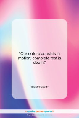 "Blaise Pascal quote: ""Our nature consists in motion; complete rest…""- at QuotesQuotesQuotes.com"