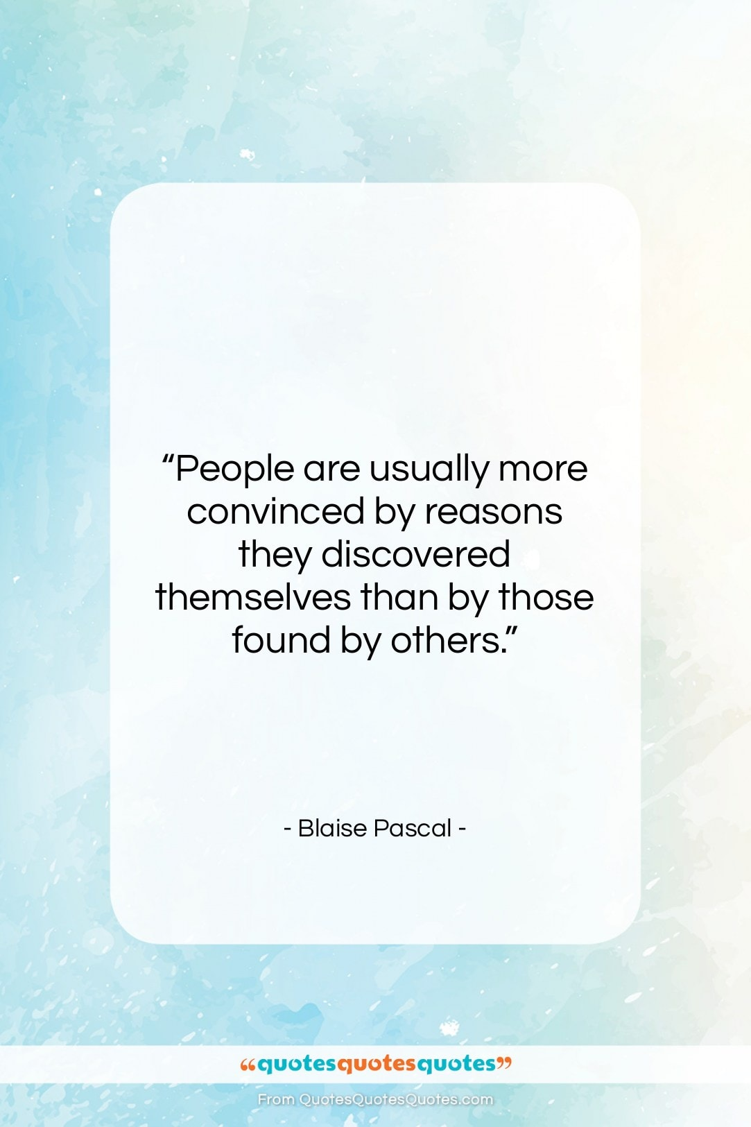 """Blaise Pascal quote: """"People are usually more convinced by reasons…""""- at QuotesQuotesQuotes.com"""