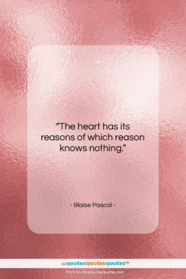 "Blaise Pascal quote: ""The heart has its reasons of which…""- at QuotesQuotesQuotes.com"