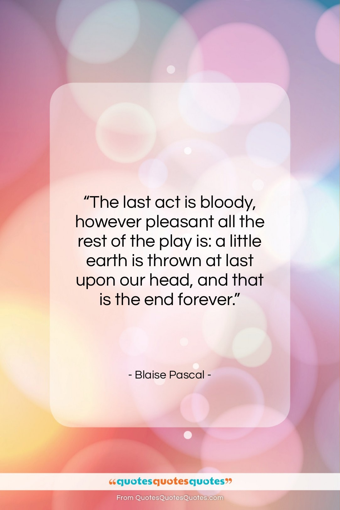 """Blaise Pascal quote: """"The last act is bloody, however pleasant…""""- at QuotesQuotesQuotes.com"""