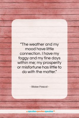 """Blaise Pascal quote: """"The weather and my mood have little…""""- at QuotesQuotesQuotes.com"""