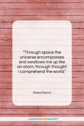 """Blaise Pascal quote: """"Through space the universe encompasses and swallows…""""- at QuotesQuotesQuotes.com"""