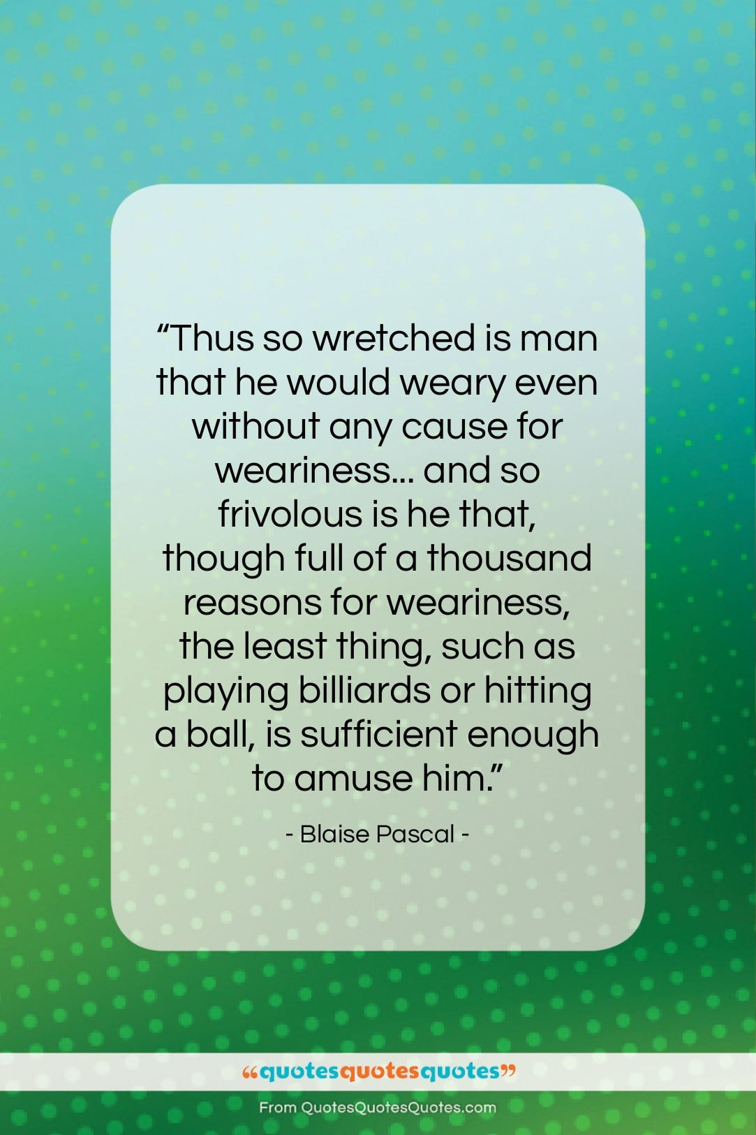 """Blaise Pascal quote: """"Thus so wretched is man that he…""""- at QuotesQuotesQuotes.com"""