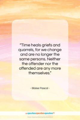 """Blaise Pascal quote: """"Time heals griefs and quarrels, for we…""""- at QuotesQuotesQuotes.com"""