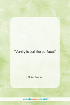 """Blaise Pascal quote: """"Vanity is but the surface….""""- at QuotesQuotesQuotes.com"""