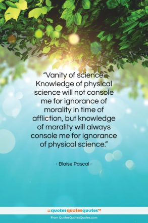 """Blaise Pascal quote: """"Vanity of science. Knowledge of physical science…""""- at QuotesQuotesQuotes.com"""