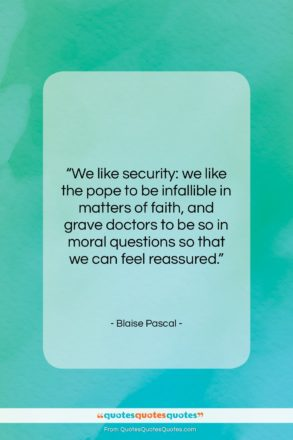 """Blaise Pascal quote: """"We like security: we like the pope…""""- at QuotesQuotesQuotes.com"""