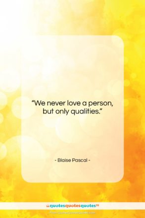 """Blaise Pascal quote: """"We never love a person, but only…""""- at QuotesQuotesQuotes.com"""