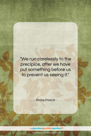 """Blaise Pascal quote: """"We run carelessly to the precipice, after…""""- at QuotesQuotesQuotes.com"""