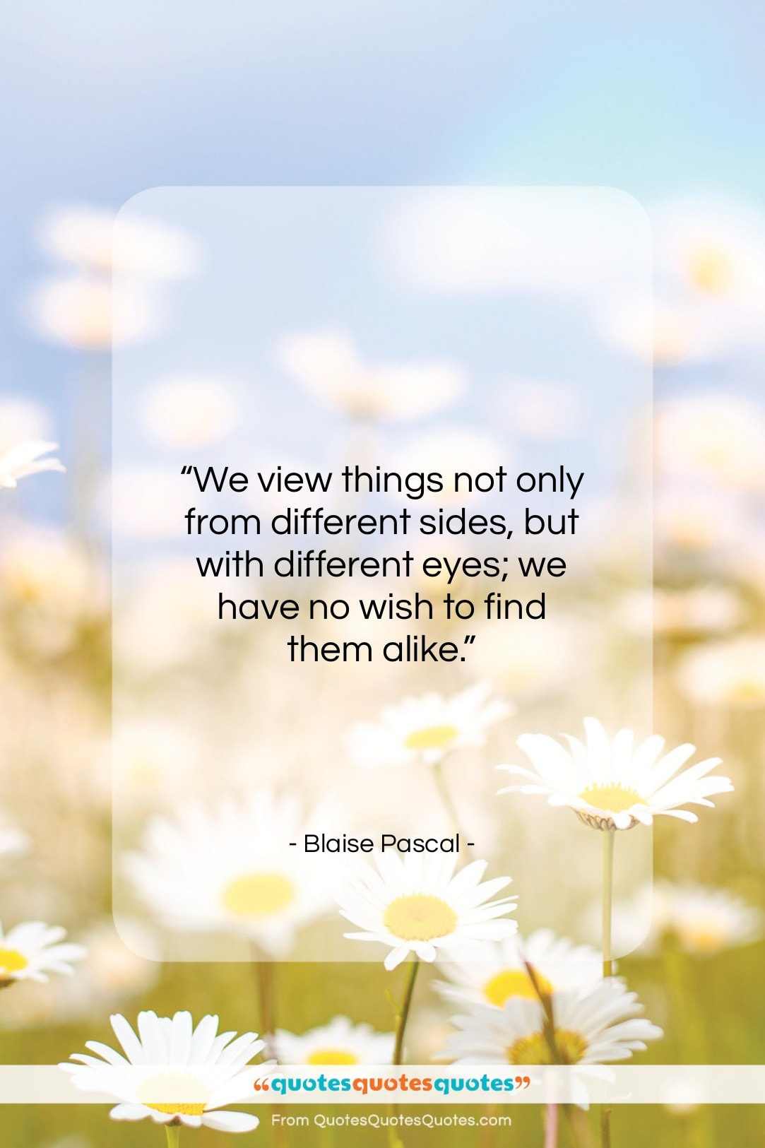 """Blaise Pascal quote: """"We view things not only from different…""""- at QuotesQuotesQuotes.com"""