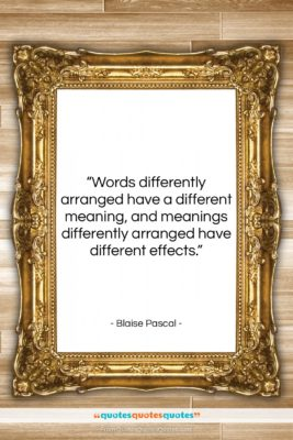 """Blaise Pascal quote: """"Words differently arranged have a different meaning,…""""- at QuotesQuotesQuotes.com"""