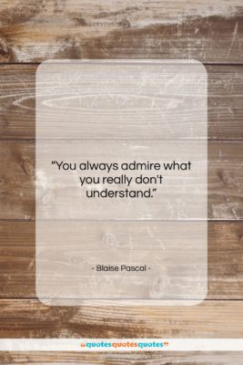 "Blaise Pascal quote: ""You always admire what you really don't…""- at QuotesQuotesQuotes.com"