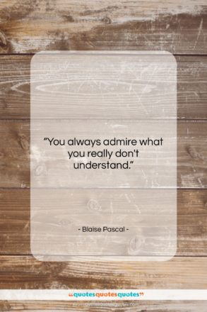 """Blaise Pascal quote: """"You always admire what you really don't…""""- at QuotesQuotesQuotes.com"""