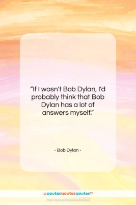 """Bob Dylan quote: """"If I wasn't Bob Dylan, I'd probably…""""- at QuotesQuotesQuotes.com"""