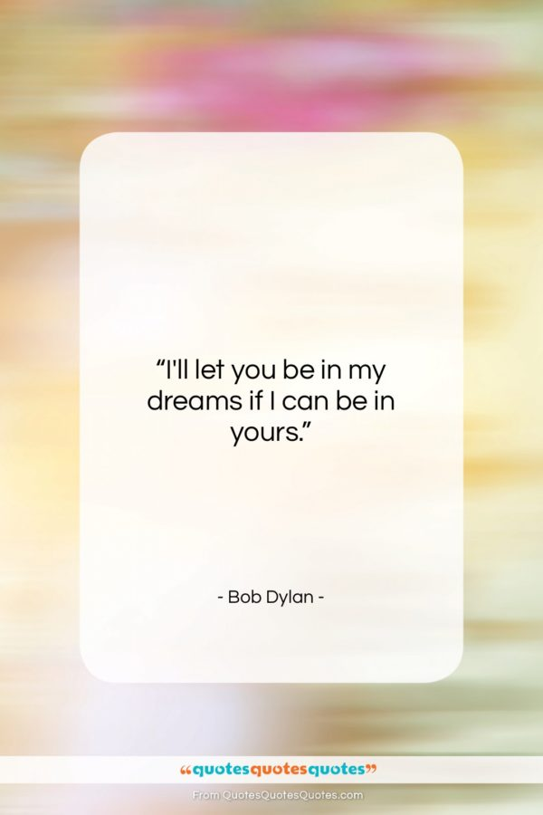 """Bob Dylan quote: """"I'll let you be in my dreams…""""- at QuotesQuotesQuotes.com"""