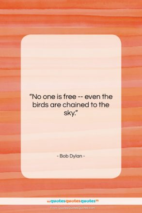 "Bob Dylan quote: ""No one is free — even the…""- at QuotesQuotesQuotes.com"