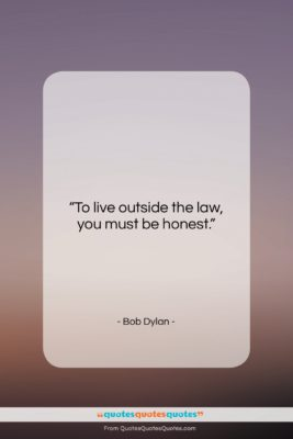 """Bob Dylan quote: """"To live outside the law, you must…""""- at QuotesQuotesQuotes.com"""