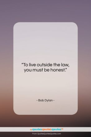 "Bob Dylan quote: ""To live outside the law, you must…""- at QuotesQuotesQuotes.com"