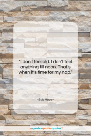 """Bob Hope quote: """"I don't feel old. I don't feel…""""- at QuotesQuotesQuotes.com"""