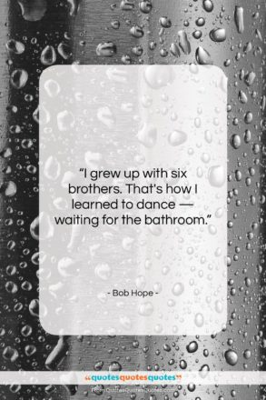 """Bob Hope quote: """"I grew up with six brothers. That's…""""- at QuotesQuotesQuotes.com"""