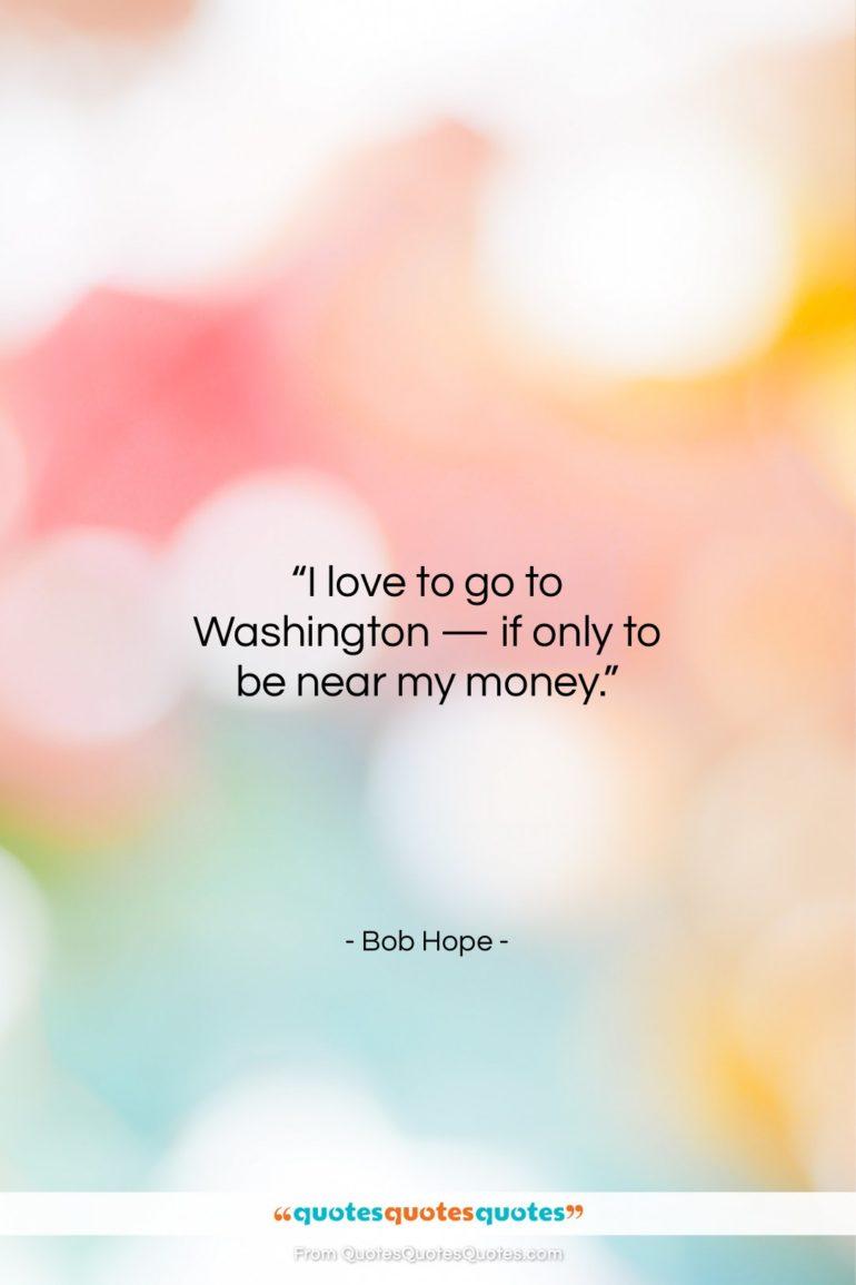 "Bob Hope quote: ""I love to go to Washington —…""- at QuotesQuotesQuotes.com"