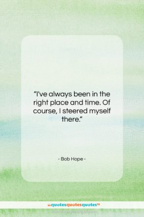 """Bob Hope quote: """"I've always been in the right place…""""- at QuotesQuotesQuotes.com"""