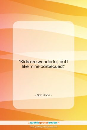 """Bob Hope quote: """"Kids are wonderful, but I like mine…""""- at QuotesQuotesQuotes.com"""