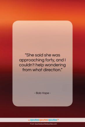 """Bob Hope quote: """"She said she was approaching forty, and…""""- at QuotesQuotesQuotes.com"""