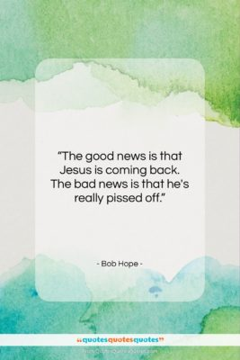 """Bob Hope quote: """"The good news is that Jesus is…""""- at QuotesQuotesQuotes.com"""