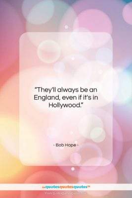 "Bob Hope quote: ""They'll always be an England, even if…""- at QuotesQuotesQuotes.com"