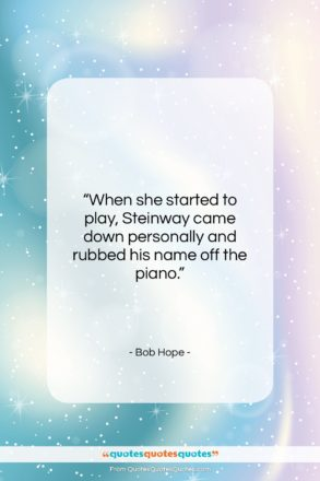 """Bob Hope quote: """"When she started to play, Steinway came…""""- at QuotesQuotesQuotes.com"""