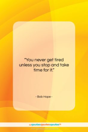 """Bob Hope quote: """"You never get tired unless you stop…""""- at QuotesQuotesQuotes.com"""