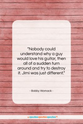 """Bobby Womack quote: """"Nobody could understand why a guy would…""""- at QuotesQuotesQuotes.com"""