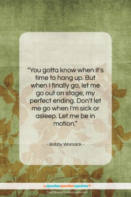 """Bobby Womack quote: """"You gotta know when it's time to…""""- at QuotesQuotesQuotes.com"""