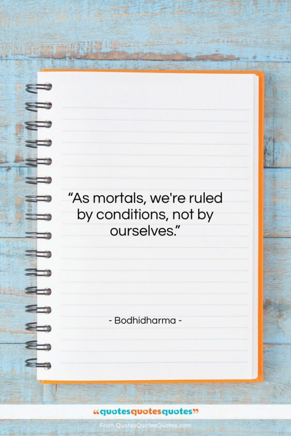 """Bodhidharma quote: """"As mortals, we're ruled by conditions, not…""""- at QuotesQuotesQuotes.com"""