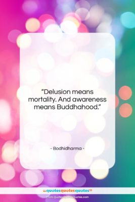 """Bodhidharma quote: """"Delusion means mortality. And awareness means Buddhahood….""""- at QuotesQuotesQuotes.com"""