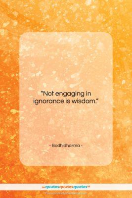 "Bodhidharma quote: ""Not engaging in ignorance is wisdom….""- at QuotesQuotesQuotes.com"