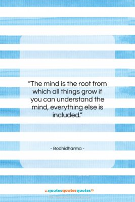 """Bodhidharma quote: """"The mind is the root from which…""""- at QuotesQuotesQuotes.com"""