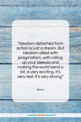 """Bono quote: """"Idealism detached from action is just a…""""- at QuotesQuotesQuotes.com"""